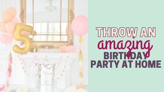 How to Throw an Amazing Birthday Party at Home